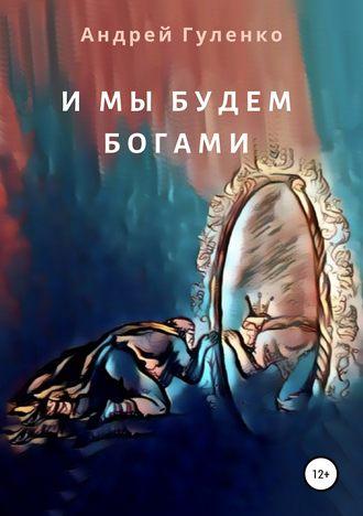 Андрей Гуленко, Виктория Никора, И мы будем богами