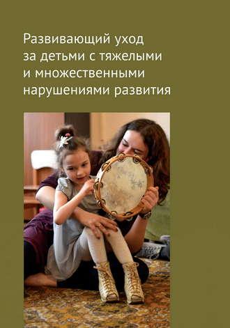 Коллектив авторов, Развивающий уход за детьми с тяжелыми и множественными нарушениями развития