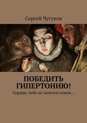 Сергей Чугунов, Победить гипертонию! Сердце, тебе нехочется покоя…