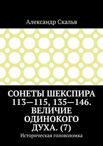 Александр Скальв, Сонеты Шекспира 113-115, 135-146. Величие одинокого духа. (7). Историческая головоломка