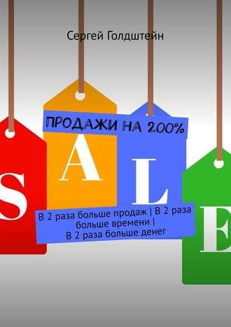 Сергей Голдштейн, Продажи на 200%. В2раза больше продаж | В2раза больше времени| В2раза больше денег