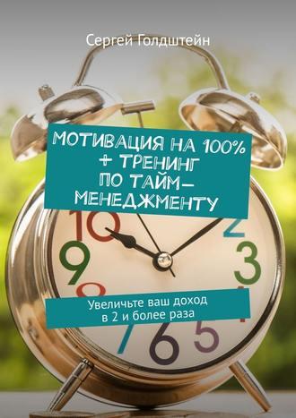 Сергей Голдштейн, Мотивация на 100% + тренинг по тайм-менеджменту. Увеличьте ваш доход в2иболеераза
