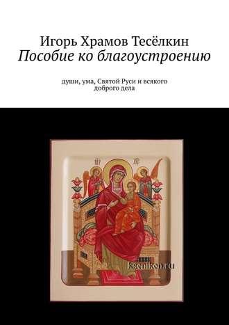 Игорь Храмов-Тесёлкин, Пособие ко благоустроению. Души, ума, Святой Руси и всякого доброго дела