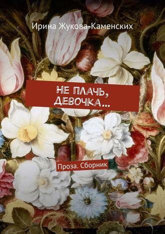 Ирина Жукова-Каменских, Неплачь, девочка… Проза. Сборник