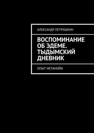 Александр Петрушкин, Воспоминание об Эдеме. Тыдымский дневник. Опыт метанойи
