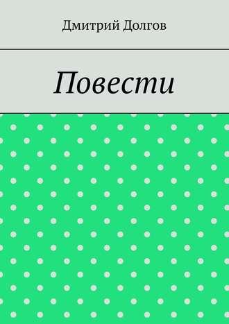 Дмитрий Долгов, Повести. Повести обо всем