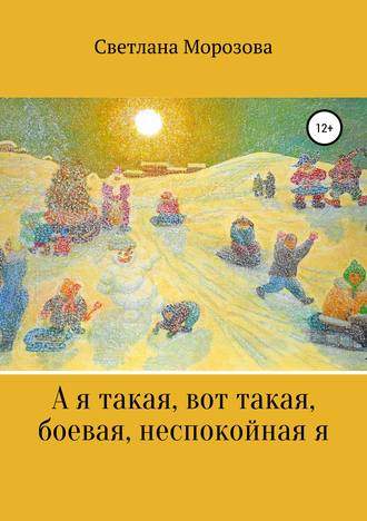 Светлана Морозова, А я такая вот, такая боевая, неспокойная я