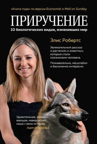 Элис Робертс, Приручение. 10 биологических видов, изменивших мир