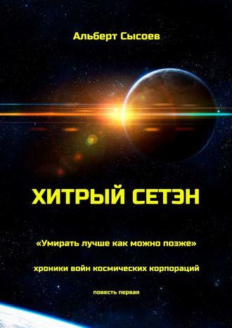 Хитрый Сетэн. «Умирать лучше как можно позже». Хроники войн космических корпораций. Повесть первая