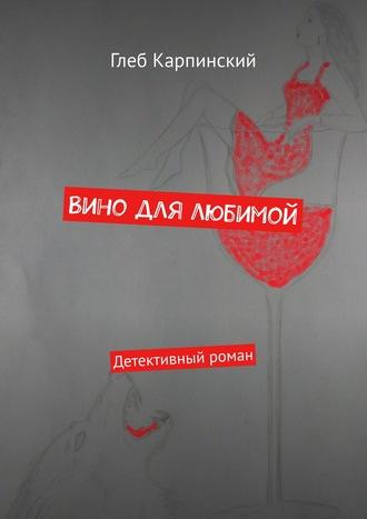 Глеб Карпинский, Вино для любимой. Детективный роман