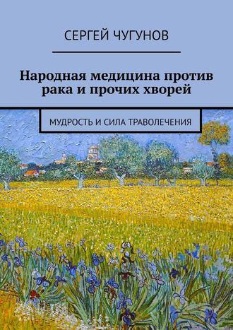 Сергей Чугунов, Народная медицина против рака и прочих хворей. Мудрость исила траволечения