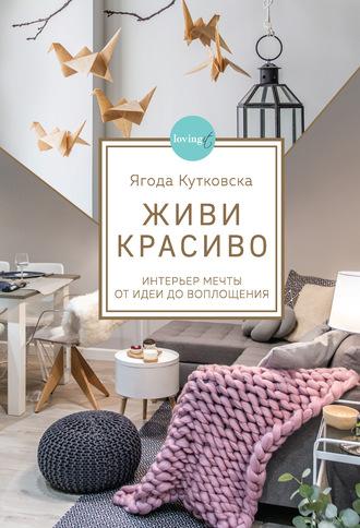 Ягода Кутковска, Живи красиво. Интерьер мечты от идеи до воплощения