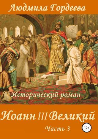 Людмила Гордеева, Иоанн III Великий. Книга 2. Часть 3