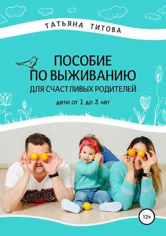 Татьяна Титова, Пособие по выживанию для счастливых родителей. Дети от 1 до 3 лет