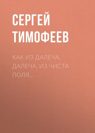 Сергей Тимофеев, Как из далеча, далеча, из чиста поля…