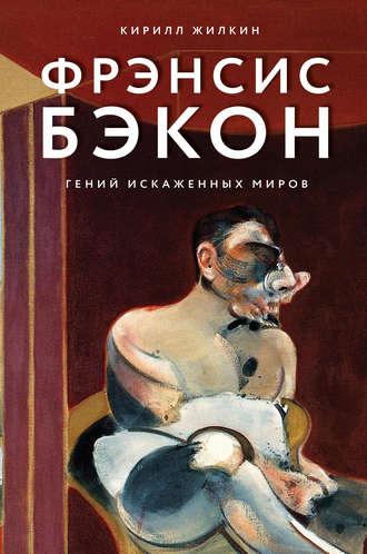 Кирилл Жилкин, Фрэнсис Бэкон. Гений искаженных миров