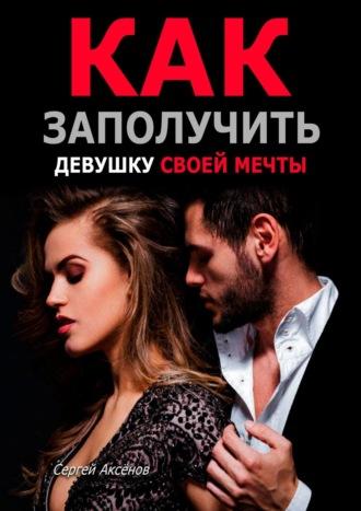 Сергей Аксёнов, Как заполучить девушку своей мечты