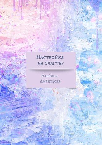 Альбина Амантаева, Настройка насчастье. Книга-вдохновение