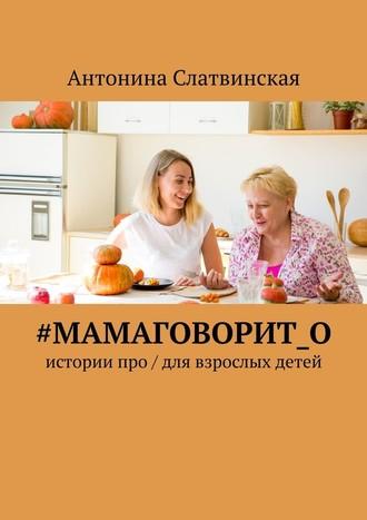 Антонина Слатвинская, #мамаговорит_о. Истории про / для взрослых детей