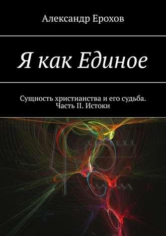 Александр Ерохов, Я как Единое. Сущность христианства иего судьба. Часть II. Истоки