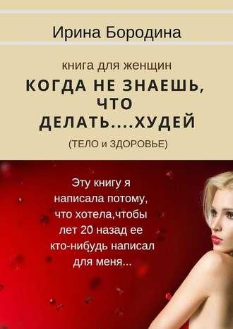 Ирина Бородина, Когда незнаешь, что делать… Худей (тело издоровье). Книга для женщин