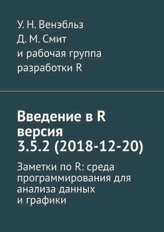 У. Венэбльз, Д. Смит, Введение вR версия 3.5.2(2018-12-20). Заметки по R: среда программирования для анализа данных и графики