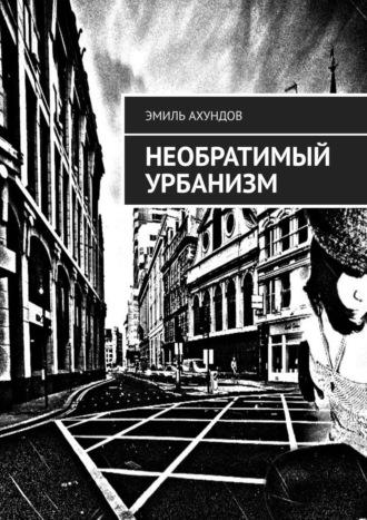 Эмиль Ахундов, Необратимый Урбанизм