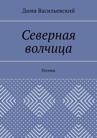 Дима Васильевский, Северная волчица. Поэмы