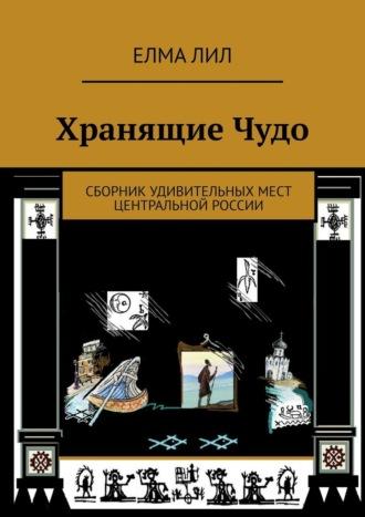 Елма Лил, ХранящиеЧудо. Сборник удивительных мест Центральной России