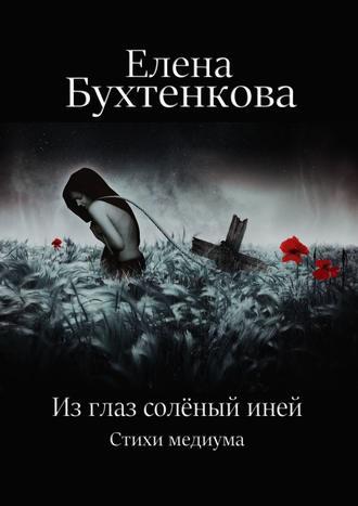 Елена Бухтенкова, Из глаз солёный иней. Стихи медиума