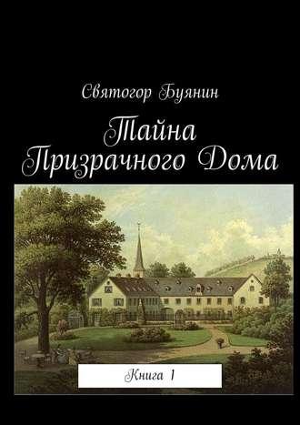 Святогор Буянин, Тайна ПризрачногоДома. Книга1