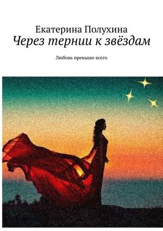 Екатерина Полухина, Через тернии кзвёздам. Любовь превыше всего