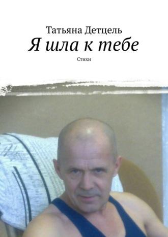 Татьяна Детцель, Я шла ктебе. Стихи