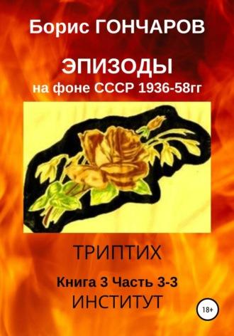 Борис Гончаров, Эпизоды на фоне СССР. 1936—58 гг. Книга 3. Часть 3-3 (последняя)