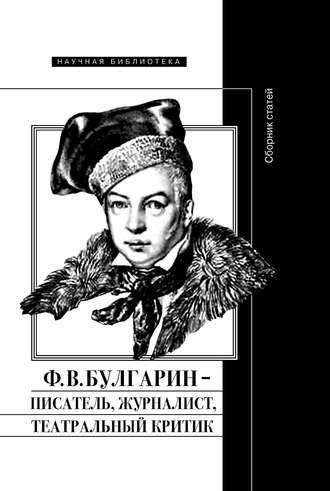 Коллектив авторов, Абрам Рейтблат, Ф. В. Булгарин – писатель, журналист, театральный критик
