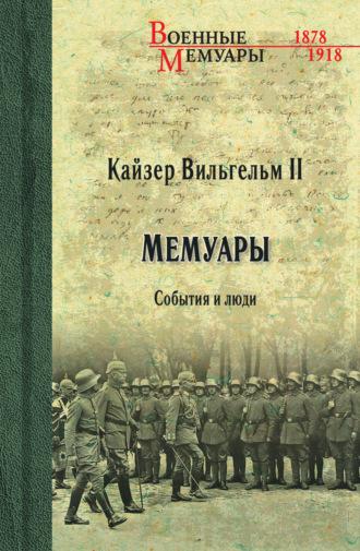 Вильгельм II , Кайзер Вильгельм II. Мемуары. События и люди. 1878-1918
