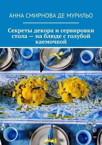 Анна Смирнова де Мурильо, Секреты декора исервировки стола– наблюде сголубой каемочкой. Элегантно, быстро, без затрат