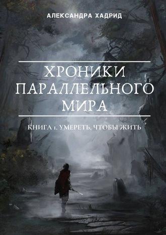 Александра Хадрид, Хроники параллельногомира. Книга 1. Умереть, чтобыжить