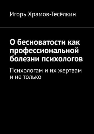 Игорь Храмов-Тесёлкин, Обесноватости как профессиональной болезни психологов. Психологам иих жертвам инетолько