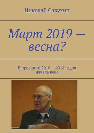 Николай Савухин, Март 2019– весна? Впроекции 2016– 2018годов началавека