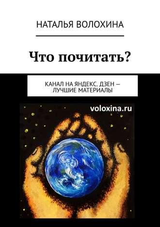 Наталья Волохина, Что почитать? Канал на Яндекс.Дзен – лучшие материалы