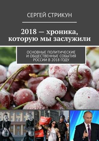 Сергей Стрикун, 2018– хроника, которую мы заслужили. Основные политические иобщественные события России в2018году