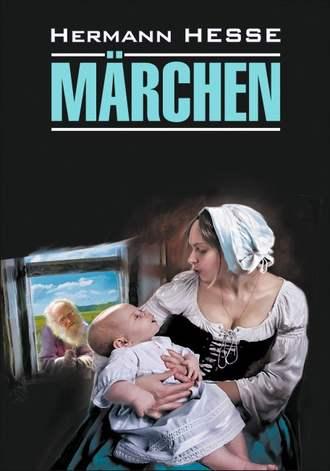 Герман Гессе, А. Верлинская, Märchen / Сказки. Книга для чтения на немецком языке