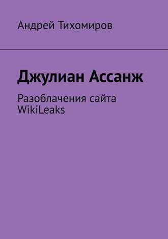 Андрей Тихомиров, Джулиан Ассанж. Разоблачения сайта WikiLeaks