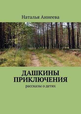 Наталья Аннеева, Дашкины приключения. Рассказы одетях