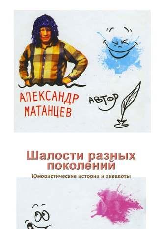 Александр Матанцев, Шалости разных поколений. Юмористические истории ианекдоты
