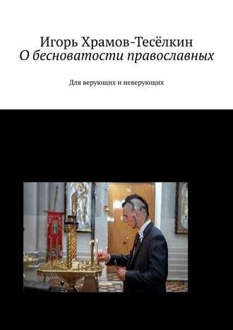 Игорь Храмов-Тесёлкин, Обесноватости православных. Для верующих иневерующих