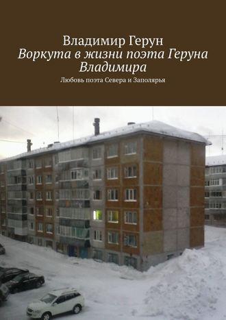 Владимир Герун, Воркута вжизни поэта Геруна Владимира. Любовь поэта Севера иЗаполярья