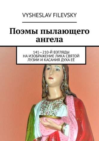 Vysheslav Filevsky, Поэмы пылающего ангела. 141—210-й взгляды наизображение лика святой Лузии икасания духаеё