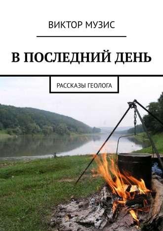ВИКТОР МУЗИС, ВПОСЛЕДНИЙДЕНЬ. Рассказы геолога